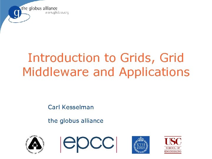 Introduction to Grids, Grid Middleware and Applications Carl Kesselman the globus alliance