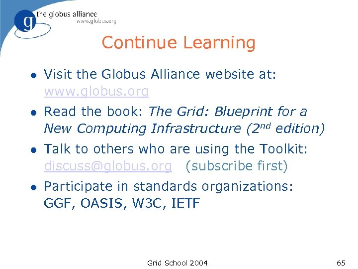 Continue Learning l Visit the Globus Alliance website at: www. globus. org l Read