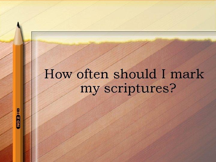 How often should I mark my scriptures?