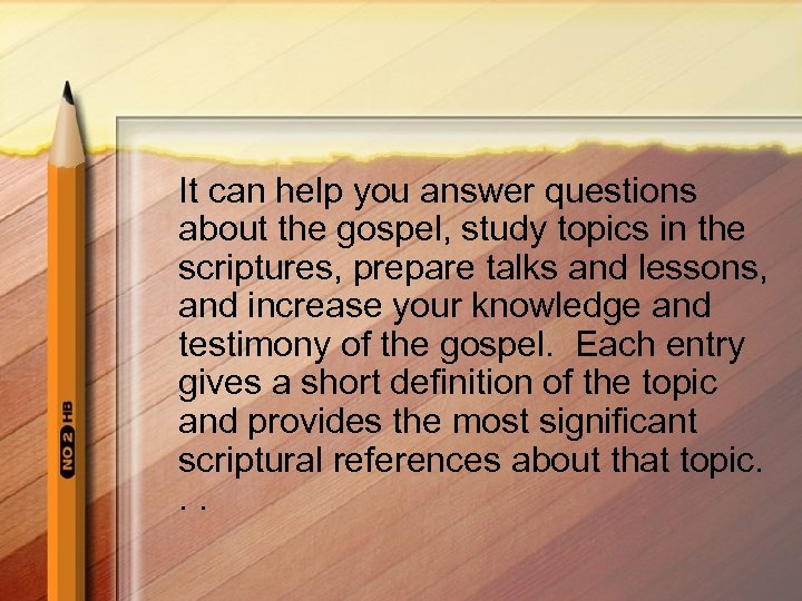 It can help you answer questions about the gospel, study topics in the scriptures,