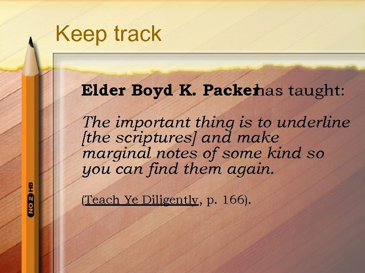 Keep track Elder Boyd K. Packer has taught: The important thing is to underline