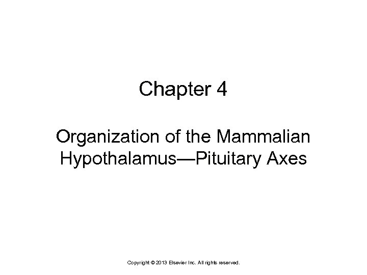 Chapter 4 Organization of the Mammalian Hypothalamus—Pituitary Axes Copyright © 2013 Elsevier Inc. All