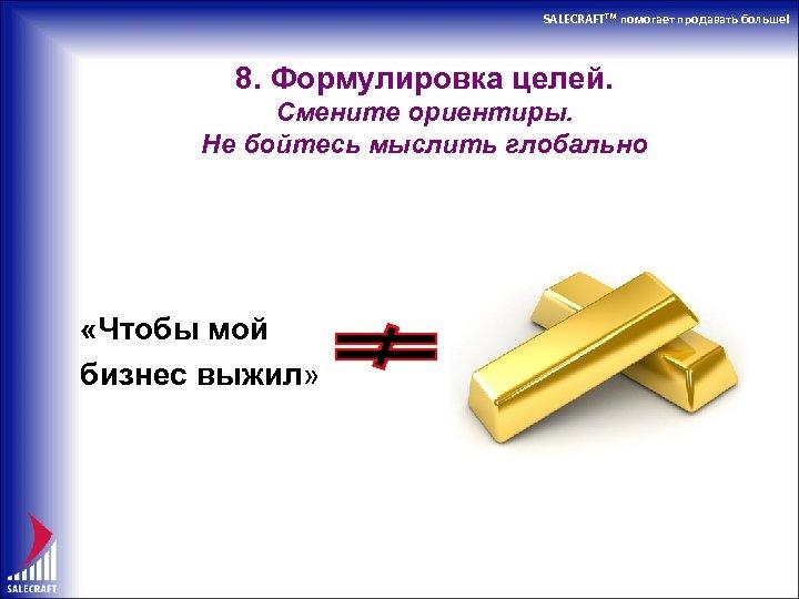 SALECRAFTTM помогает продавать больше! 8. Формулировка целей. Смените ориентиры. Не бойтесь мыслить глобально «Чтобы