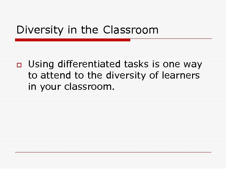 Diversity in the Classroom o Using differentiated tasks is one way to attend to