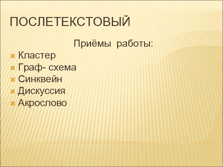 ПОСЛЕТЕКСТОВЫЙ Приёмы работы: Кластер Граф- схема Синквейн Дискуссия Акрослово