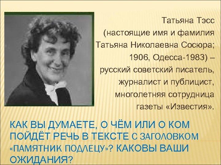 Татьяна Тэсс (настоящие имя и фамилия Татьяна Николаевна Сосюра; 1906, Одесса-1983) – русский советский