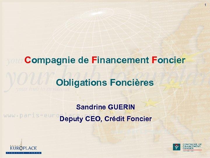 1 Compagnie de Financement Foncier Obligations Foncières Sandrine GUERIN Deputy CEO, Crédit Foncier