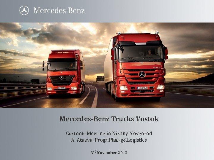 Mercedes-Benz Trucks Vostok Customs Meeting in Nizhny Novgorod A. Ataeva. Progr. Plan-g&Logistics 8 nd