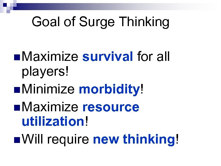 Goal of Surge Thinking n Maximize survival for all players! n Minimize morbidity! n
