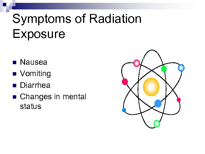 Symptoms of Radiation Exposure n n Nausea Vomiting Diarrhea Changes in mental status