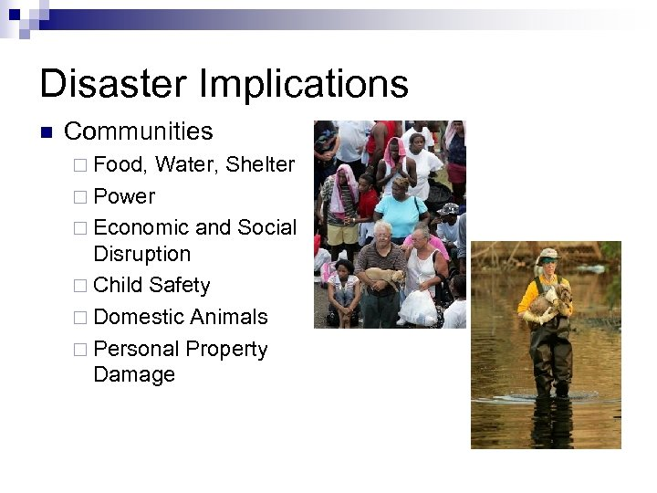 Disaster Implications n Communities ¨ Food, Water, Shelter ¨ Power ¨ Economic and Social