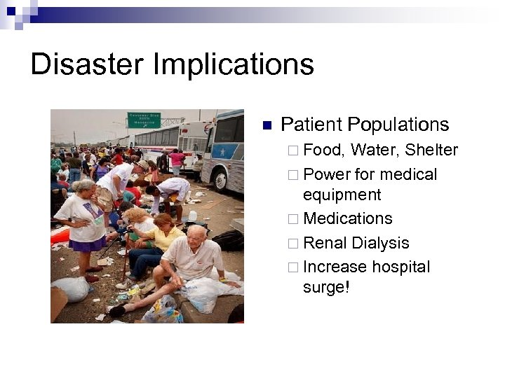 Disaster Implications n Patient Populations ¨ Food, Water, Shelter ¨ Power for medical equipment