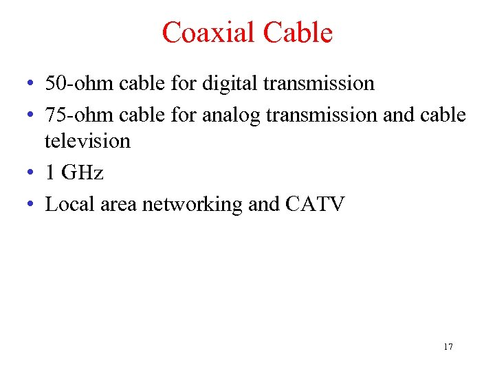 Coaxial Cable • 50 -ohm cable for digital transmission • 75 -ohm cable for