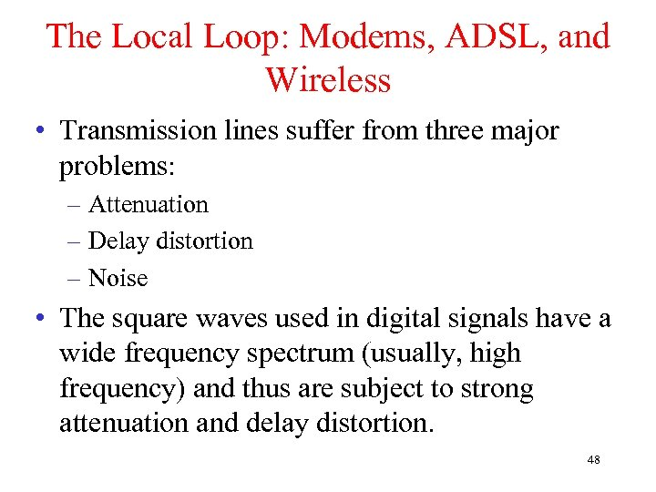 The Local Loop: Modems, ADSL, and Wireless • Transmission lines suffer from three major