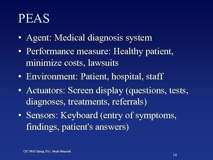 PEAS • Agent: Medical diagnosis system • Performance measure: Healthy patient, minimize costs, lawsuits
