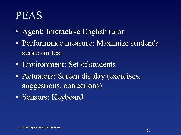 PEAS • Agent: Interactive English tutor • Performance measure: Maximize student's score on test