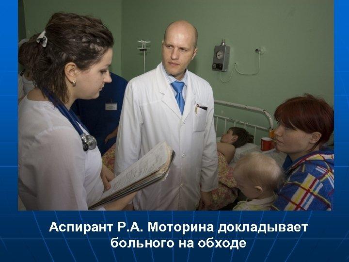 Аспирант Р. А. Моторина докладывает больного на обходе