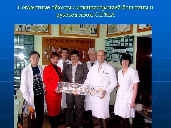 Совместные обходы с администрацией больницы и руководством Ст. ГМА