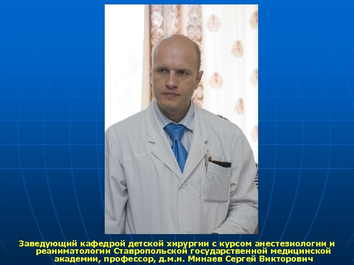Заведующий кафедрой детской хирургии с курсом анестезиологии и реаниматологии Ставропольской государственной медицинской академии, профессор,