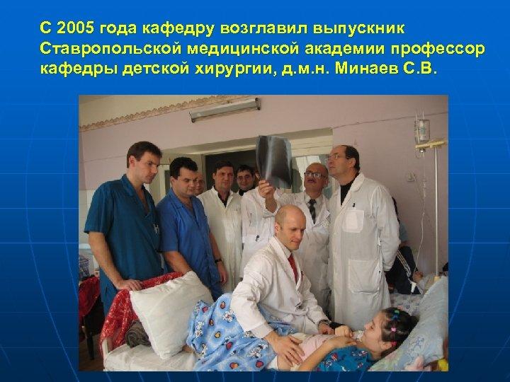 С 2005 года кафедру возглавил выпускник Ставропольской медицинской академии профессор кафедры детской хирургии, д.