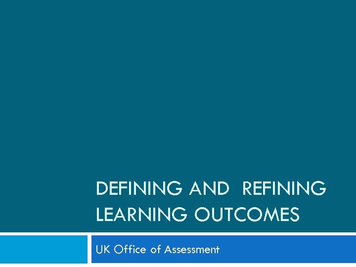 DEFINING AND REFINING LEARNING OUTCOMES UK Office of Assessment