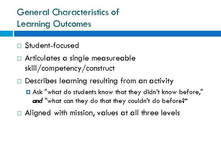 General Characteristics of Learning Outcomes Student-focused Articulates a single measureable skill/competency/construct Describes learning resulting