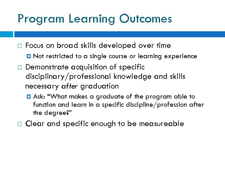 Program Learning Outcomes Focus on broad skills developed over time Demonstrate acquisition of specific
