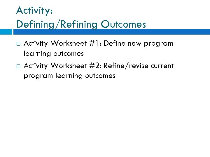 Activity: Defining/Refining Outcomes Activity Worksheet #1: Define new program learning outcomes Activity Worksheet #2: