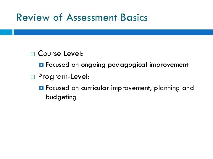 Review of Assessment Basics Course Level: Focused on ongoing pedagogical improvement Program-Level: Focused on
