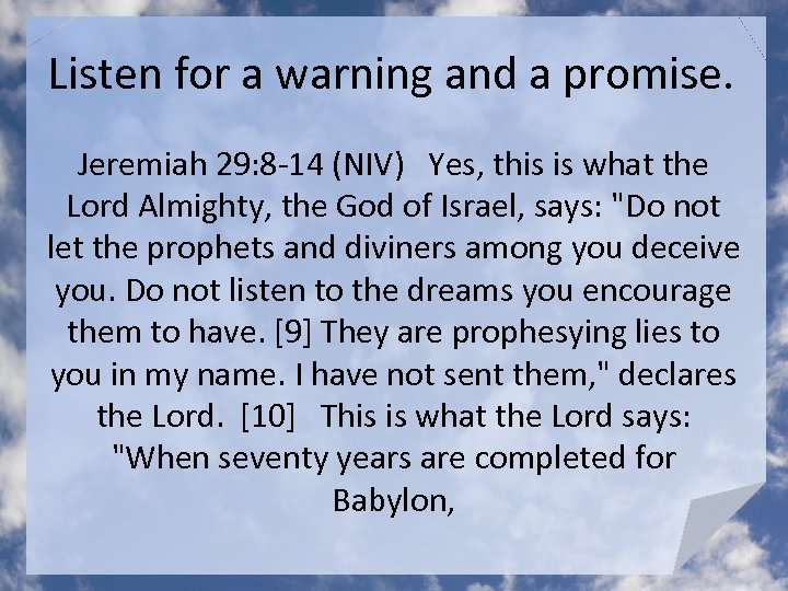 Listen for a warning and a promise. Jeremiah 29: 8 -14 (NIV) Yes, this