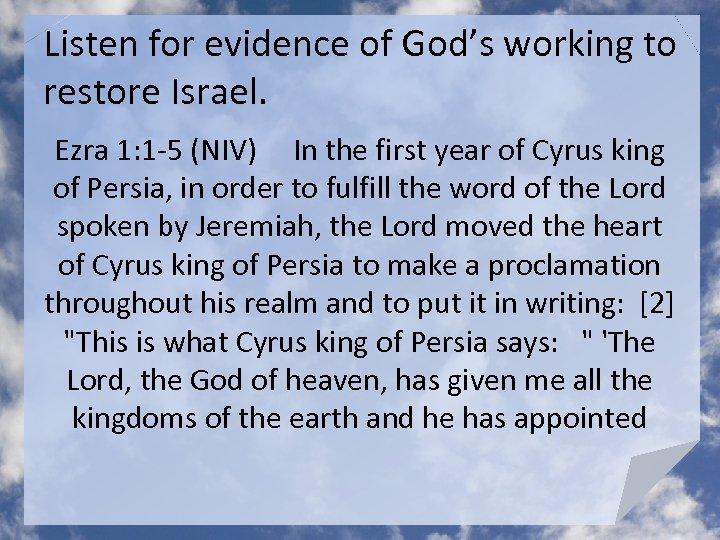 Listen for evidence of God's working to restore Israel. Ezra 1: 1 -5 (NIV)