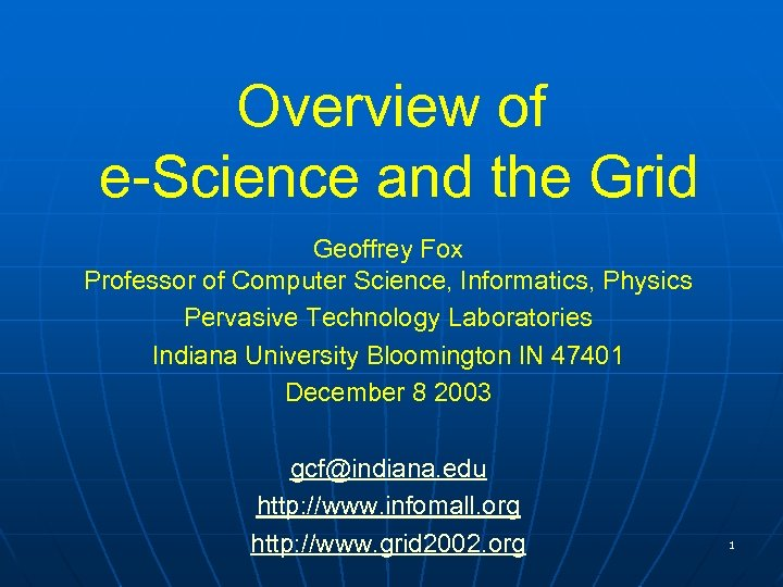 Overview of e-Science and the Grid Geoffrey Fox Professor of Computer Science, Informatics, Physics