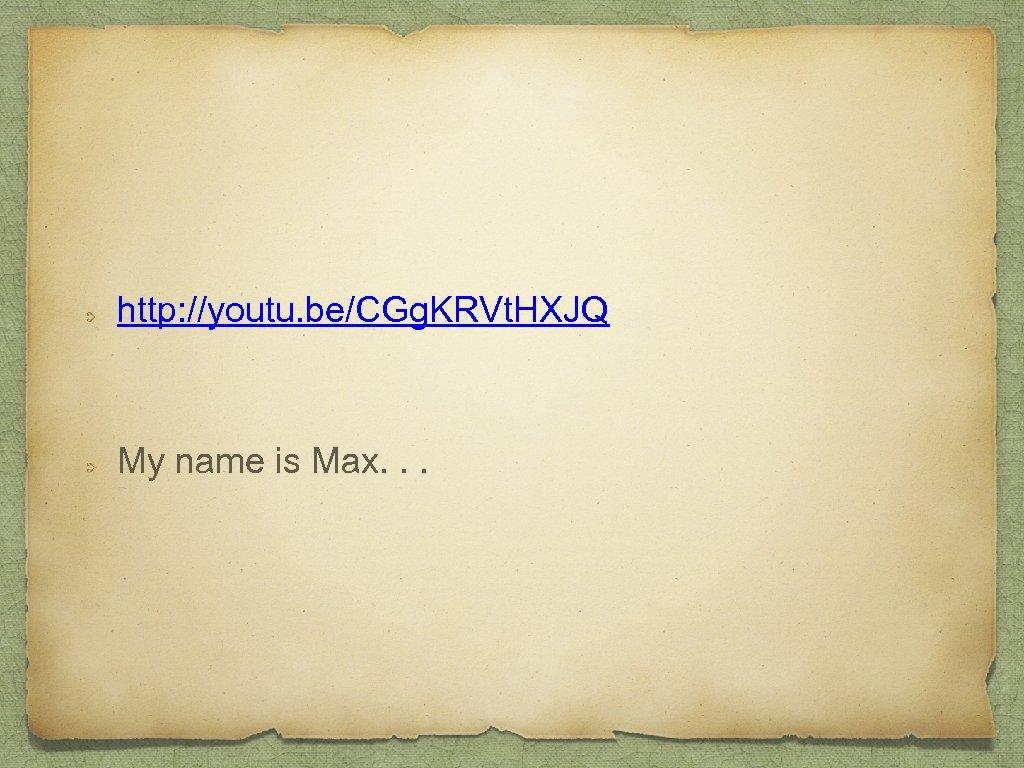 http: //youtu. be/CGg. KRVt. HXJQ My name is Max. . .
