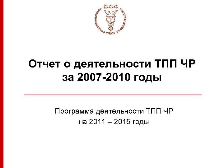 Отчет о деятельности ТПП ЧР за 2007 -2010 годы Программа деятельности ТПП ЧР на