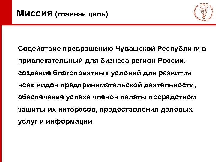 Миссия (главная цель) Содействие превращению Чувашской Республики в привлекательный для бизнеса регион России, создание