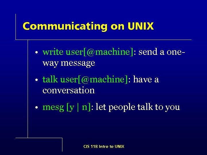 Communicating on UNIX • write user[@machine]: send a oneway message • talk user[@machine]: have