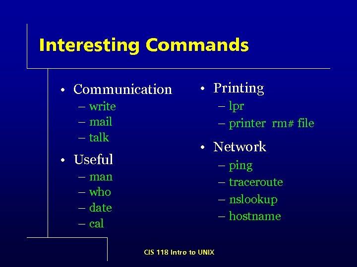 Interesting Commands • Communication – write – mail – talk • Useful • Printing