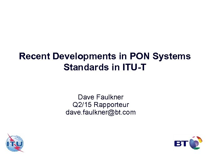 Recent Developments in PON Systems Standards in ITU-T Dave Faulkner Q 2/15 Rapporteur dave.