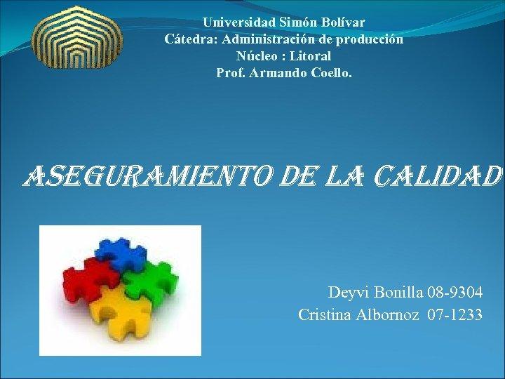 Universidad Simón Bolívar Cátedra: Administración de producción Núcleo : Litoral Prof. Armando Coello. aseguramiento