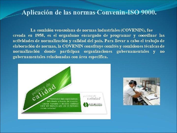 Aplicación de las normas Convenin-ISO 9000. La comisión venezolana de normas industriales (COVENIN), fue