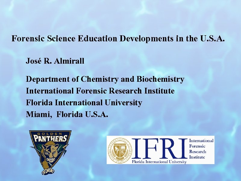 Forensic Science Education Developments in the U. S. A. José R. Almirall Department of