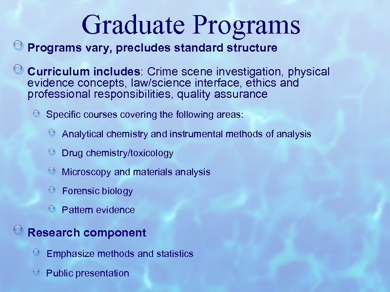 Graduate Programs vary, precludes standard structure Curriculum includes: Crime scene investigation, physical evidence concepts,
