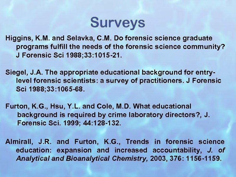 Surveys Higgins, K. M. and Selavka, C. M. Do forensic science graduate programs fulfill