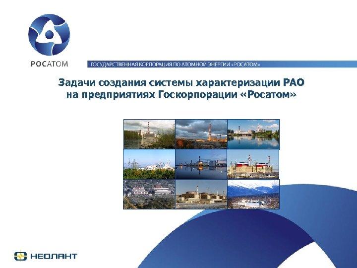 Задачи создания системы характеризации РАО на предприятиях Госкорпорации «Росатом»
