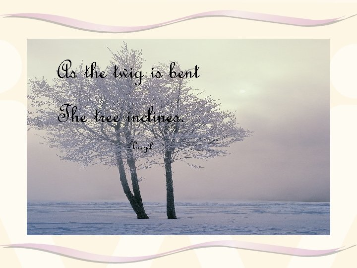 As the twig is bent The tree inclines. -Virgil