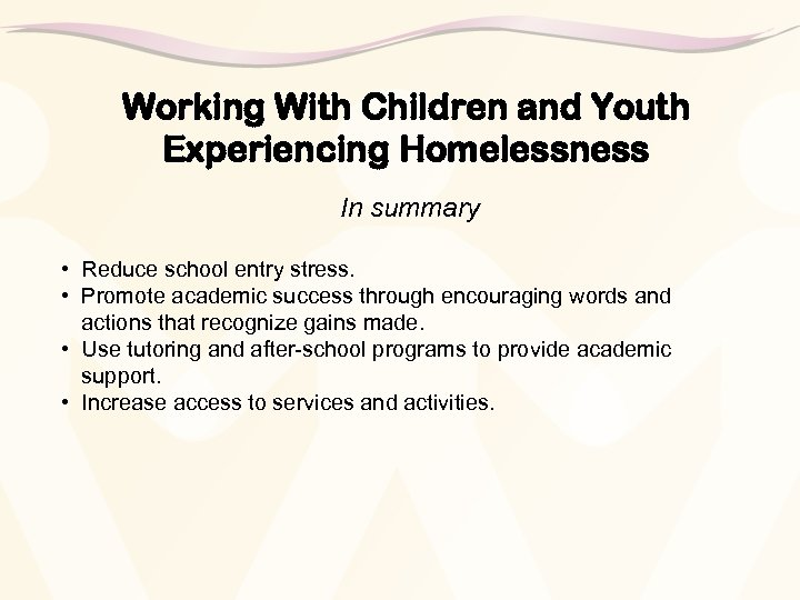Working With Children and Youth Experiencing Homelessness In summary • Reduce school entry stress.