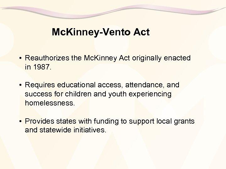 Mc. Kinney-Vento Act • Reauthorizes the Mc. Kinney Act originally enacted in 1987. •