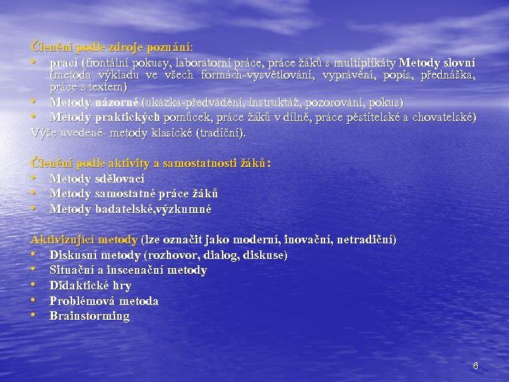 Členění podle zdroje poznání: • prací (frontální pokusy, laboratorní práce, práce žáků s multiplikáty