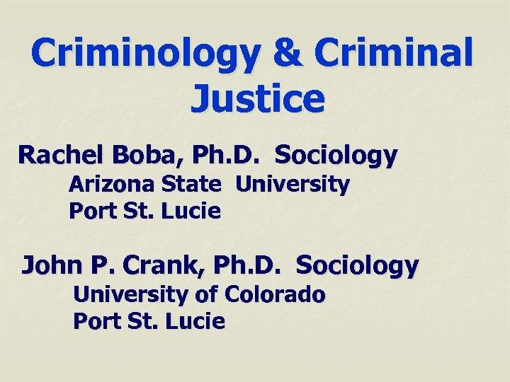 Criminology & Criminal Justice Rachel Boba, Ph. D. Sociology Arizona State University Port St.