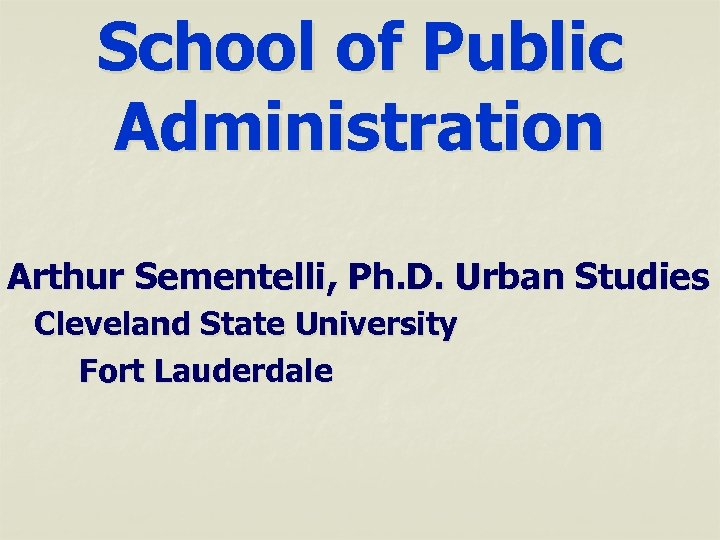 School of Public Administration Arthur Sementelli, Ph. D. Urban Studies Cleveland State University Fort
